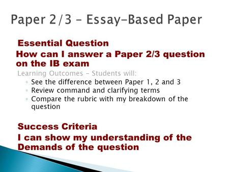 Essential Question How can I answer a Paper 2/3 question on the IB exam Learning Outcomes - Students will: ◦ See the difference between Paper 1, 2 and.