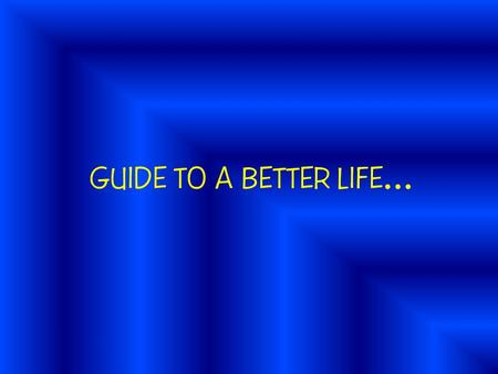 GUIDE TO A BETTER LIFE …