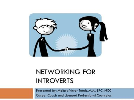 NETWORKING FOR INTROVERTS Presented by: Melissa Victor Totah, M.A., LPC, NCC Career Coach and Licensed Professional Counselor.