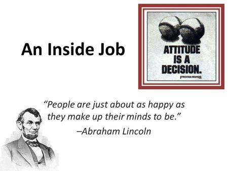 "An Inside Job ""People are just about as happy as they make up their minds to be."" –Abraham Lincoln."