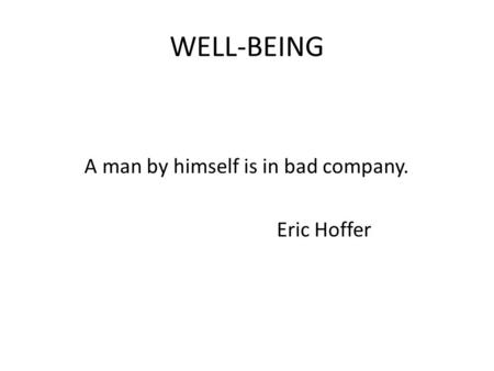 WELL-BEING A man by himself is in bad company. Eric Hoffer.