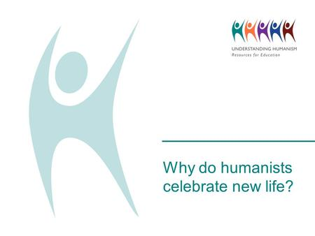 Why do humanists celebrate new life?. What do you celebrate?