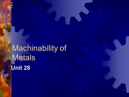 1 Machinability of Metals Unit 28. 2 Machinability Ease or difficulty with which metal can be machined Measured by length of cutting-tool life in minutes.