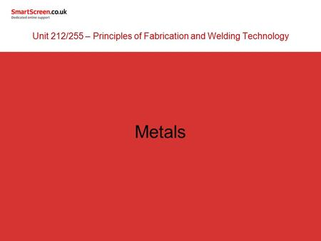 Metals Unit 212/255 – Principles of Fabrication and Welding Technology.