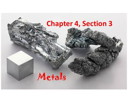 Chapter 4, Section 3 Metals. Properties of Metals Good conductors of electric current and heat Shiny and bendable Most elements in the Periodic Table.