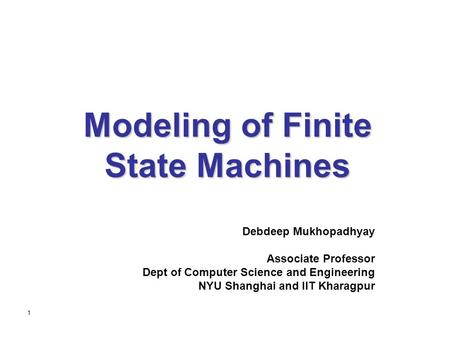 1 Modeling of Finite State Machines Debdeep Mukhopadhyay Associate Professor Dept of Computer Science and Engineering NYU Shanghai and IIT Kharagpur.