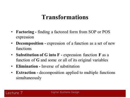 1 Digital Systems Design Lecture 7 Transformations Factoring - finding a factored form from SOP or POS expression Decomposition - expression of a function.