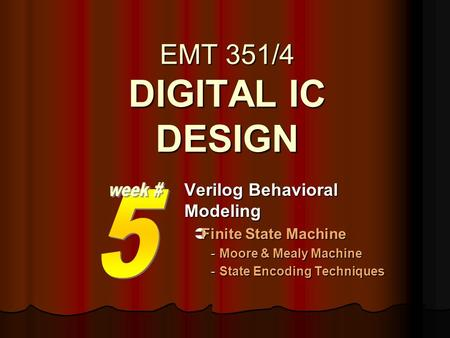 EMT 351/4 DIGITAL IC DESIGN Verilog Behavioral Modeling  Finite State Machine -Moore & Mealy Machine -State Encoding Techniques.
