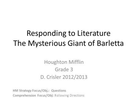 Responding to Literature The Mysterious Giant of Barletta Houghton Mifflin Grade 3 D. Crisler 2012/2013 HM Strategy Focus/Obj.: Questions Comprehension.