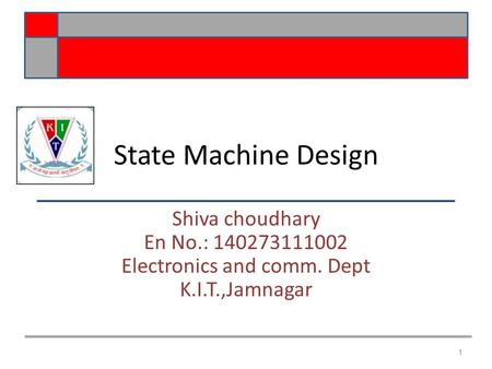 State Machine Design Shiva choudhary En No.: 140273111002 Electronics and comm. Dept K.I.T.,Jamnagar 1.