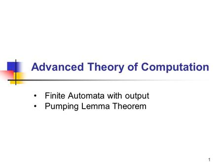 1 Advanced Theory of Computation Finite Automata with output Pumping Lemma Theorem.