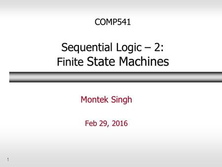 1 COMP541 Sequential Logic – 2: Finite State Machines Montek Singh Feb 29, 2016.