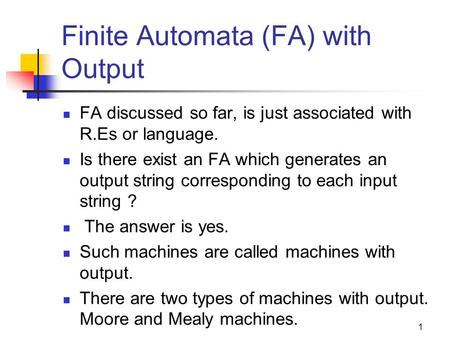 Finite Automata (FA) with Output FA discussed so far, is just associated with R.Es or language. Is there exist an FA which generates an output string corresponding.