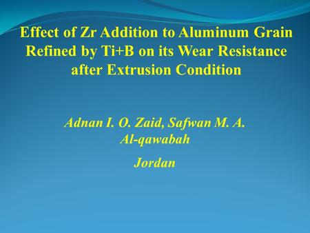 Effect of Zr Addition to Aluminum Grain Refined by Ti+B on its Wear Resistance after Extrusion Condition Adnan I. O. Zaid, Safwan M. A. Al-qawabah Jordan.
