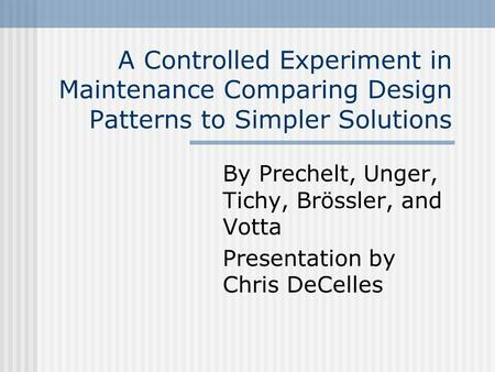 A Controlled Experiment in Maintenance Comparing Design Patterns to Simpler Solutions By Prechelt, Unger, Tichy, Brössler, and Votta Presentation by Chris.