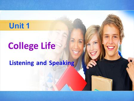 College Life Unit 1 Listening and Speaking Listening To train students' ability to understand the main idea and grasp important details of the listening.