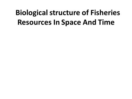 Biological structure of Fisheries Resources In Space And Time.