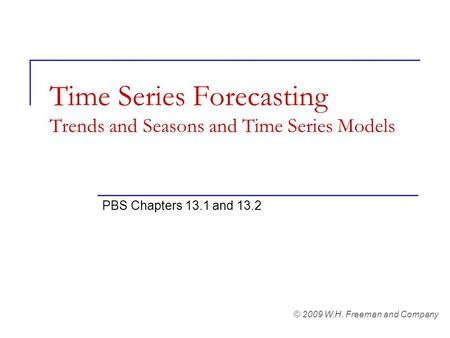 Time Series Forecasting Trends and Seasons and Time Series Models PBS Chapters 13.1 and 13.2 © 2009 W.H. Freeman and Company.
