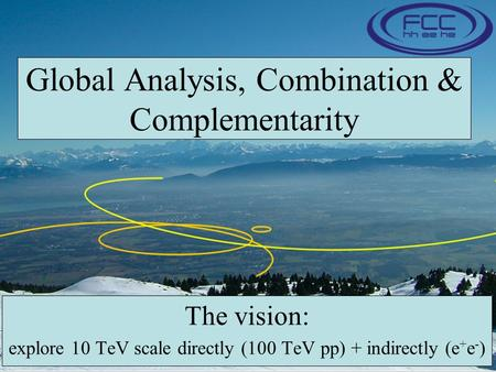 Global Analysis, Combination & Complementarity The vision: explore 10 TeV scale directly (100 TeV pp) + indirectly (e + e - )