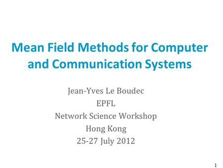Mean Field Methods for Computer and Communication Systems Jean-Yves Le Boudec EPFL Network Science Workshop Hong Kong 25-27 July 2012 1.