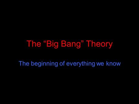 "The ""Big Bang"" Theory The beginning of everything we know."