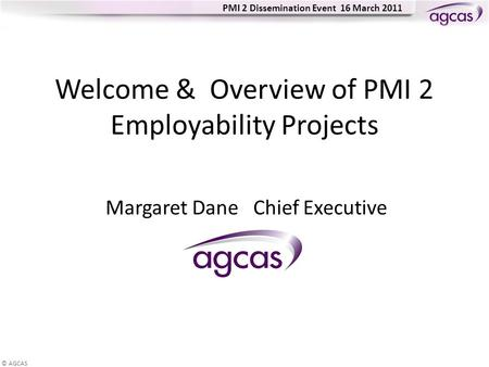 © AGCAS PMI 2 Dissemination Event 16 March 2011 Welcome & Overview of PMI 2 Employability Projects Margaret Dane Chief Executive.