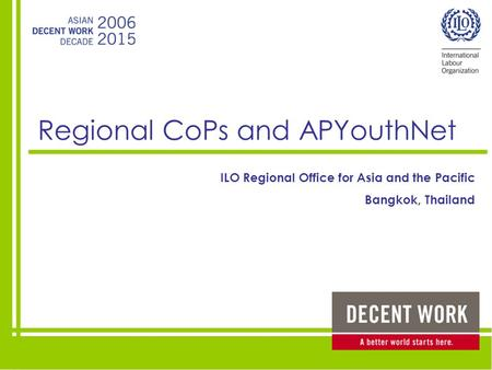 Regional CoPs and APYouthNet ILO Regional Office for Asia and the Pacific Bangkok, Thailand.