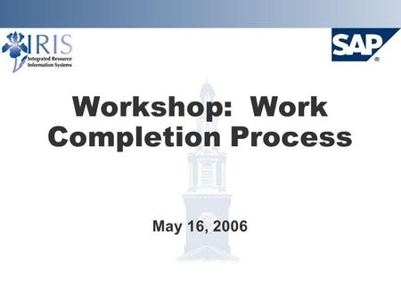 Workshop: Work Completion Process May 16, 2006. Project Goals  Implement SAP Plant Maintenance system Provide integration with Finance, HR, and Materials.