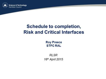 Schedule to completion, Risk and Critical Interfaces Roy Preece STFC RAL RLSR 16 th April 2015.