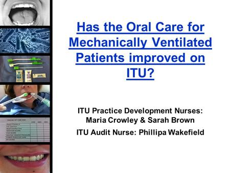 Has the Oral Care for Mechanically Ventilated Patients improved on ITU? ITU Practice Development Nurses: Maria Crowley & Sarah Brown ITU Audit Nurse: Phillipa.