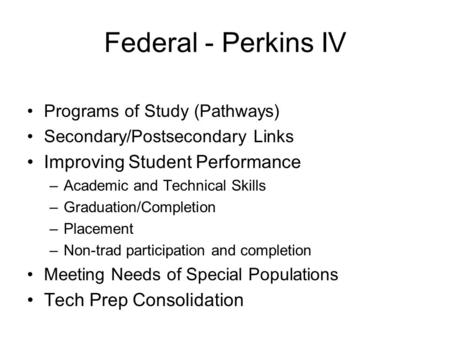 Federal - Perkins IV Programs of Study (Pathways) Secondary/Postsecondary Links Improving Student Performance –Academic and Technical Skills –Graduation/Completion.