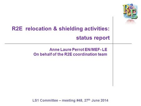 R2E relocation & shielding activities: status report Anne Laure Perrot EN/MEF- LE On behalf of the R2E coordination team LS1 Committee – meeting #48, 27.