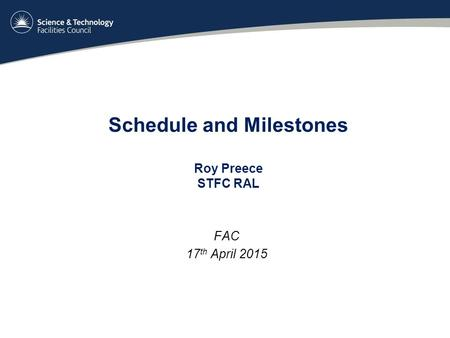 Schedule and Milestones Roy Preece STFC RAL FAC 17 th April 2015.