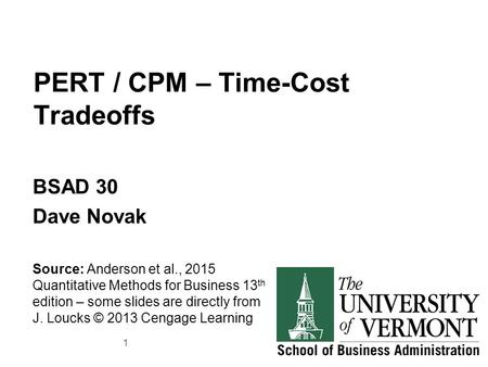 PERT / CPM – Time-Cost Tradeoffs BSAD 30 Dave Novak Source: Anderson et al., 2015 Quantitative Methods for Business 13 th edition – some slides are directly.