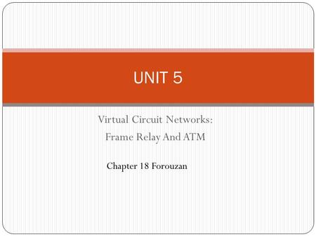 Virtual Circuit Networks: Frame Relay And ATM UNIT 5 Chapter 18 Forouzan.