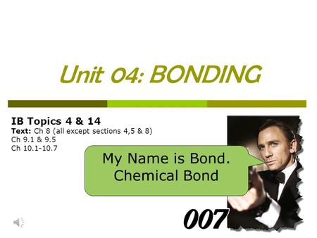 Unit 04: BONDING IB Topics 4 & 14 Text: Ch 8 (all except sections 4,5 & 8) Ch 9.1 & 9.5 Ch 10.1-10.7 My Name is Bond. Chemical Bond.