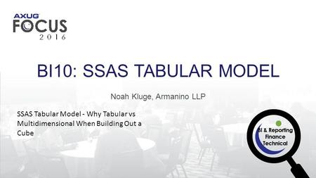 Noah Kluge, Armanino LLP BI10: SSAS TABULAR MODEL SSAS Tabular Model - Why Tabular vs Multidimensional When Building Out a Cube.