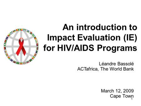 1 An introduction to Impact Evaluation (IE) for HIV/AIDS Programs March 12, 2009 Cape Town Léandre Bassolé ACTafrica, The World Bank.