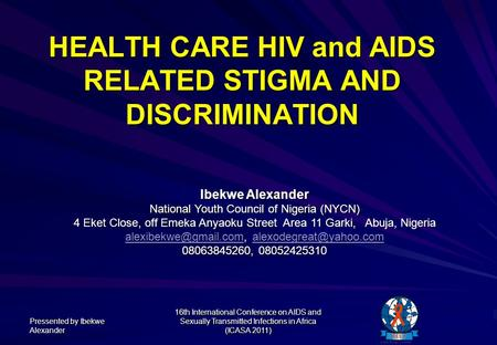 HEALTH CARE HIV and AIDS RELATED STIGMA AND DISCRIMINATION Pressented by Ibekwe Alexander 16th International Conference on AIDS and Sexually Transmitted.