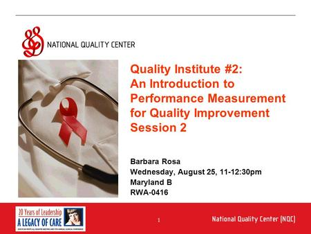 1 An Introduction to Performance Measurement for Quality Improvement Barbara Rosa Wednesday, August 25, 11-12:30pm Maryland B RWA-0416 Quality Institute.