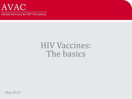 AVAC Global Advocacy for HIV Prevention HIV Vaccines: The basics May 2016.
