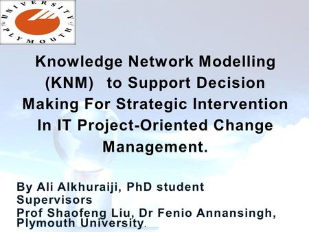 By Ali Alkhuraiji, PhD student Supervisors Prof Shaofeng Liu, Dr Fenio Annansingh, Plymouth University. Knowledge Network Modelling (KNM)to Support Decision.