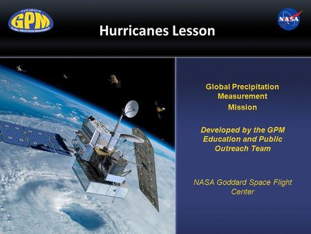 Hurricanes Lesson Global Precipitation Measurement Mission Developed by the GPM Education and Public Outreach Team NASA Goddard Space Flight Center.
