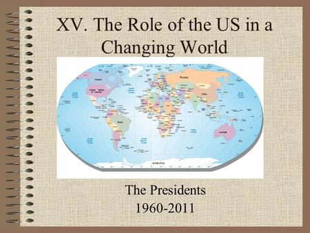 XV. The Role of the US in a Changing World The Presidents 1960-2011.