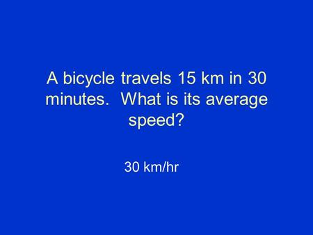 A bicycle travels 15 km in 30 minutes. What is its average speed? 30 km/hr.