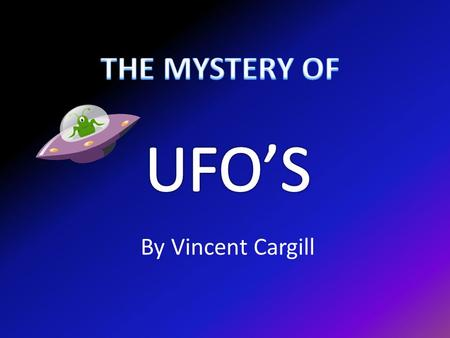 By Vincent Cargill. UFO's Nobody knows if ufo's are real or not! People do have evidence but not enough to prove it. There has been some unidentified.