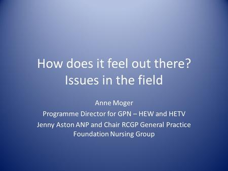 How does it feel out there? Issues in the field Anne Moger Programme Director for GPN – HEW and HETV Jenny Aston ANP and Chair RCGP General Practice Foundation.