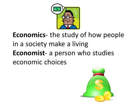 Economics- the study of how people in a society make a living Economist- a person who studies economic choices.