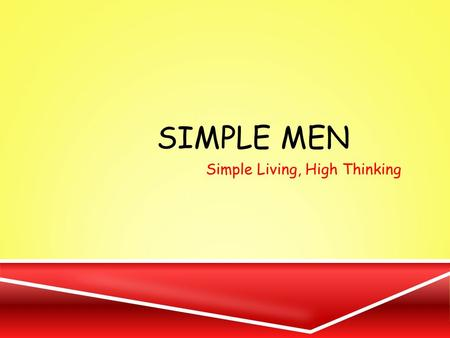 SIMPLE MEN Simple Living, High Thinking. OUR STARTING POINT OF VIEW.