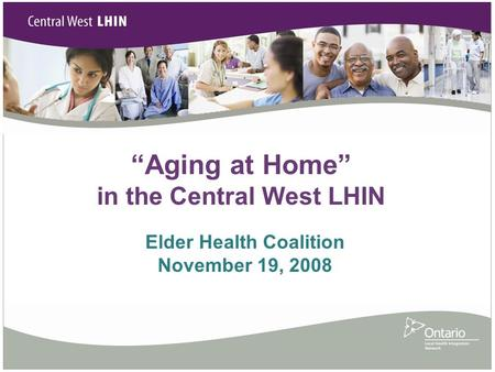 """Aging at Home"" in the Central West LHIN Elder Health Coalition November 19, 2008."